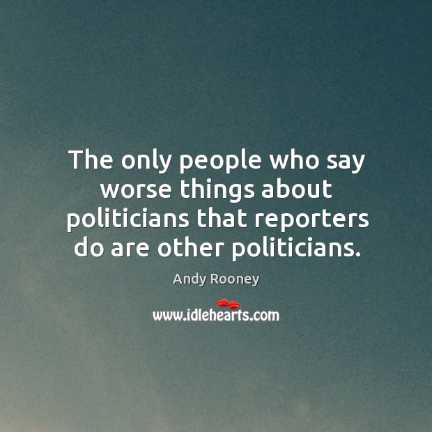The only people who say worse things about politicians that reporters do are other politicians. Image