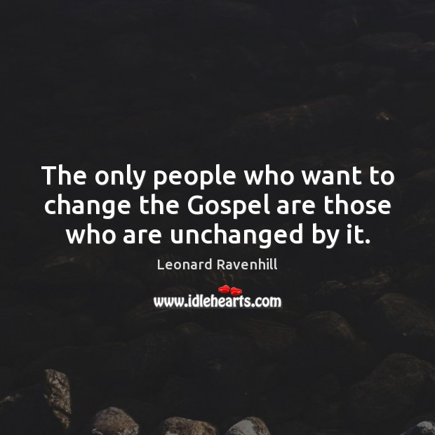 The only people who want to change the Gospel are those who are unchanged by it. Image