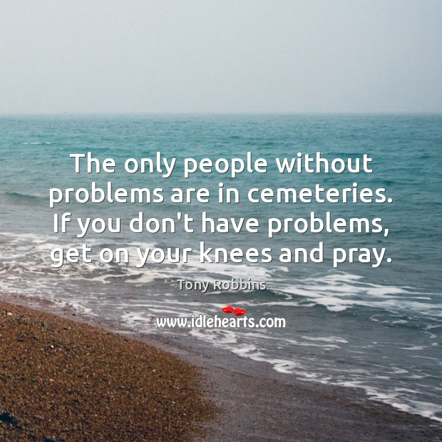 The only people without problems are in cemeteries. If you don't have Image