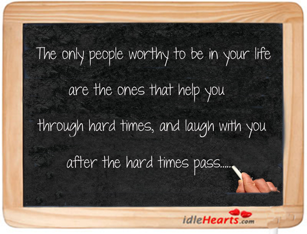 The Only People Worthy To Be In Your Life Are….