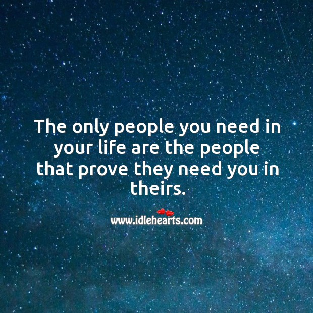 Image, The only people you need in your life are the people that prove they need you in theirs.