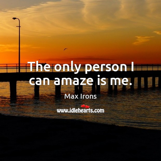 The only person I can amaze is me. Max Irons Picture Quote