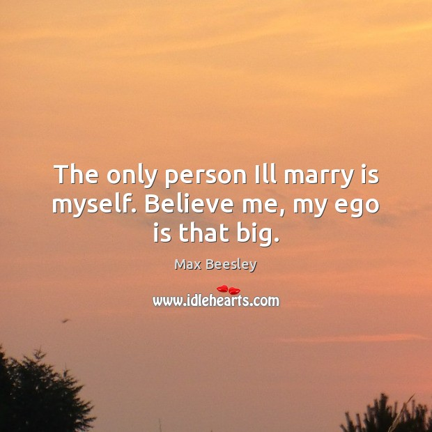 The only person Ill marry is myself. Believe me, my ego is that big. Ego Quotes Image