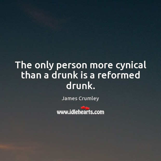 Image, The only person more cynical than a drunk is a reformed drunk.