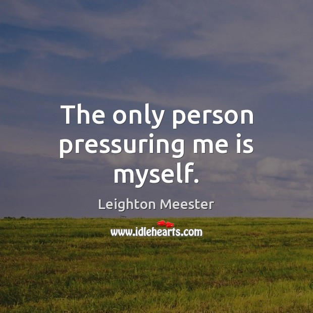 The only person pressuring me is myself. Leighton Meester Picture Quote