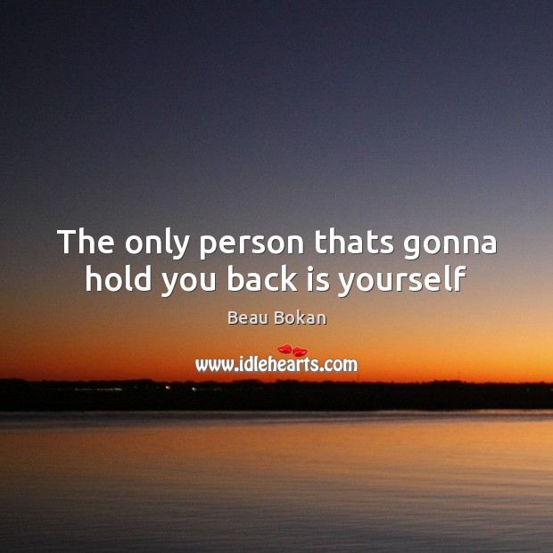 The only person thats gonna hold you back is yourself Image