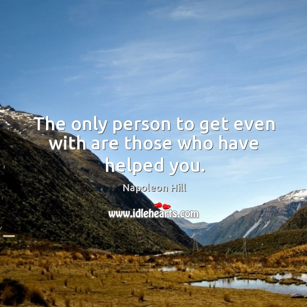 Image, The only person to get even with are those who have helped you.