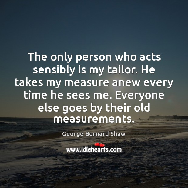 Image, The only person who acts sensibly is my tailor. He takes my