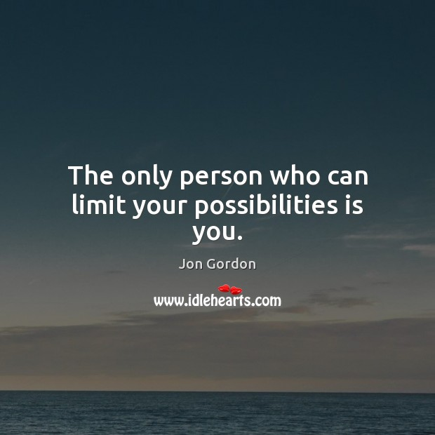The only person who can limit your possibilities is you. Jon Gordon Picture Quote
