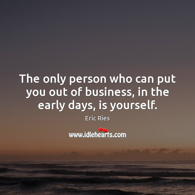 The only person who can put you out of business, in the early days, is yourself. Business Quotes Image