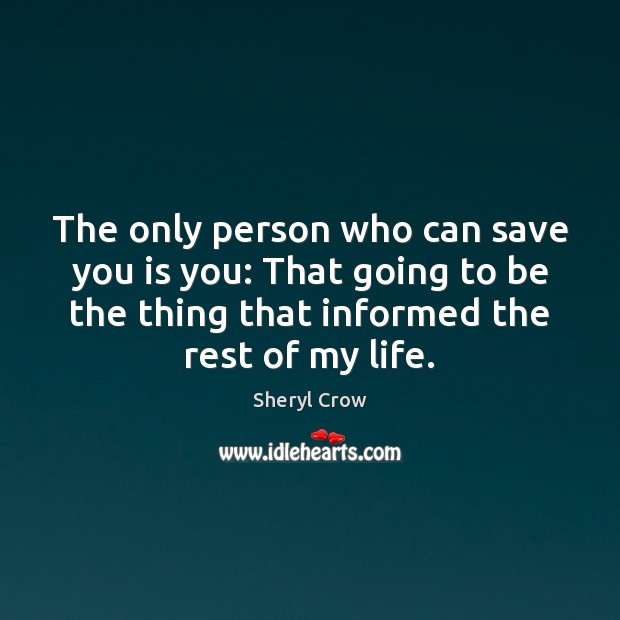 The only person who can save you is you: That going to Sheryl Crow Picture Quote