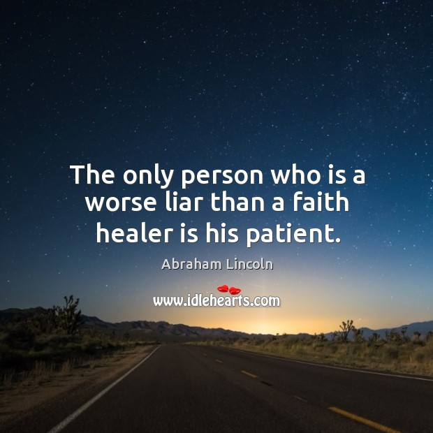 Image, The only person who is a worse liar than a faith healer is his patient.