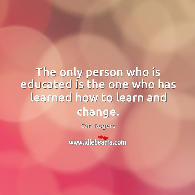 The only person who is educated is the one who has learned how to learn and change. Carl Rogers Picture Quote