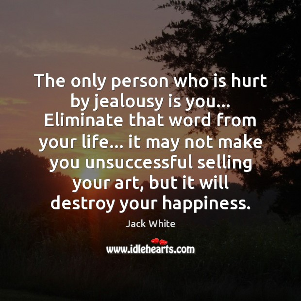 The only person who is hurt by jealousy is you… Eliminate that Jealousy Quotes Image