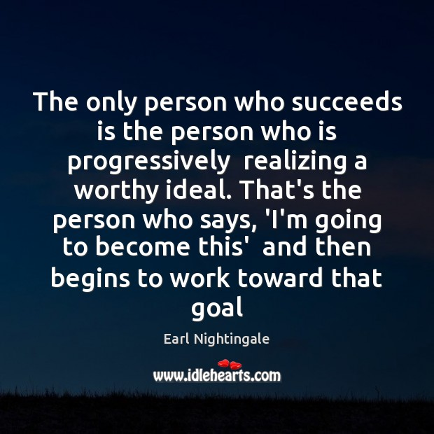 The only person who succeeds is the person who is progressively  realizing Earl Nightingale Picture Quote