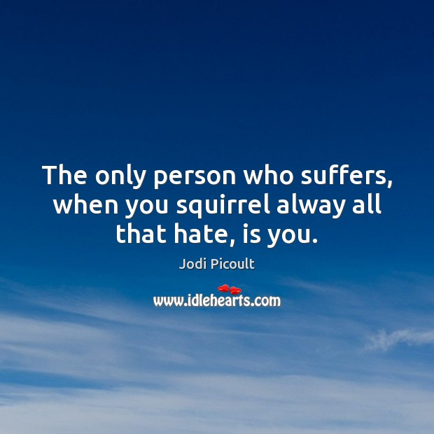 The only person who suffers, when you squirrel alway all that hate, is you. Jodi Picoult Picture Quote