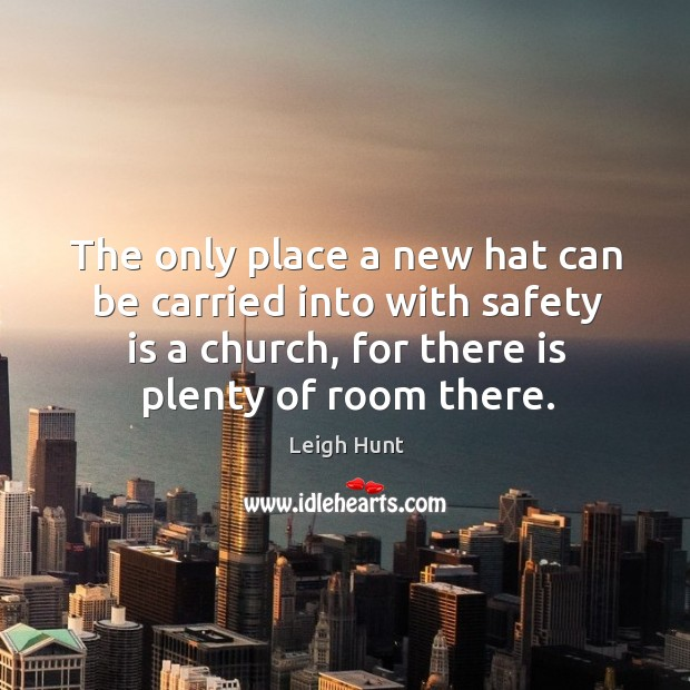 The only place a new hat can be carried into with safety is a church, for there is plenty of room there. Safety Quotes Image