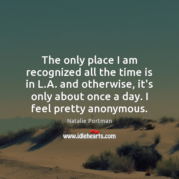 The only place I am recognized all the time is in L. Natalie Portman Picture Quote