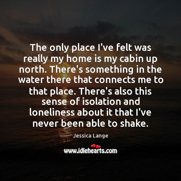 The only place I've felt was really my home is my cabin Jessica Lange Picture Quote
