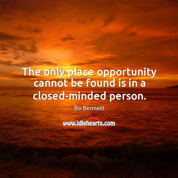 The only place opportunity cannot be found is in a closed-minded person. Bo Bennett Picture Quote