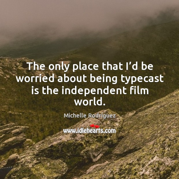 The only place that I'd be worried about being typecast is the independent film world. Image