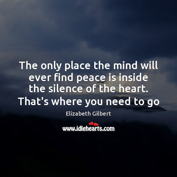 The only place the mind will ever find peace is inside the Elizabeth Gilbert Picture Quote