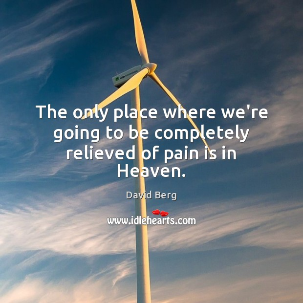 The only place where we're going to be completely relieved of pain is in Heaven. David Berg Picture Quote