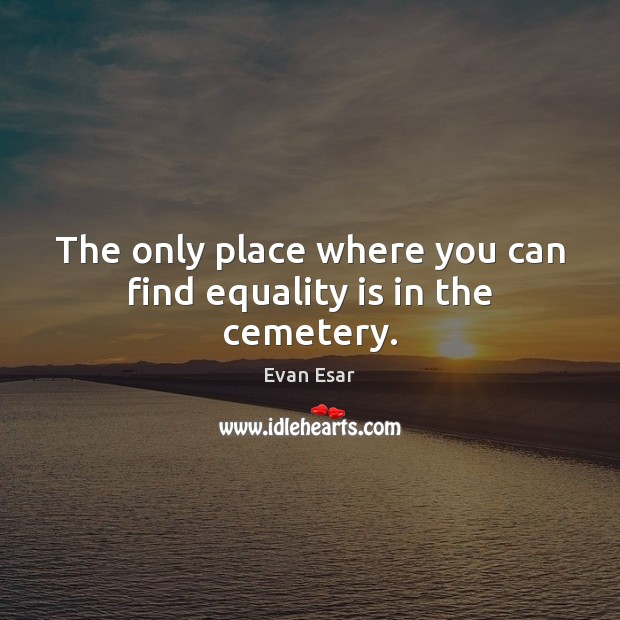 The only place where you can find equality is in the cemetery. Equality Quotes Image