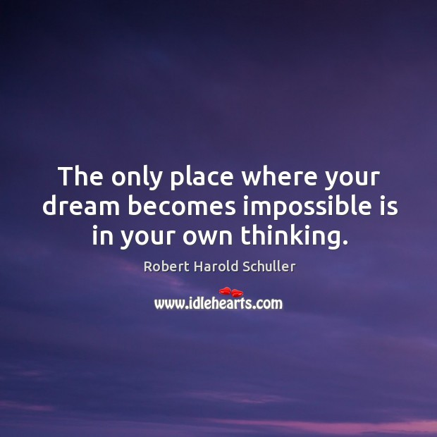 The only place where your dream becomes impossible is in your own thinking. Image