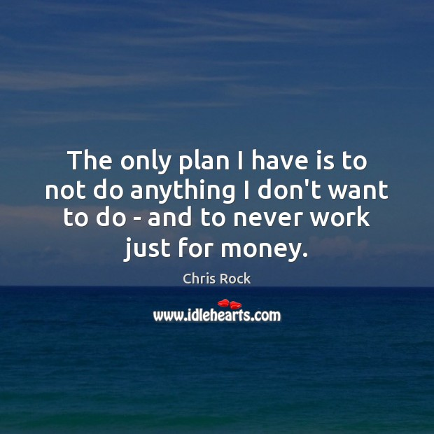 The only plan I have is to not do anything I don't Image