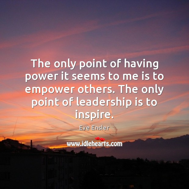 The only point of having power it seems to me is to Leadership Quotes Image