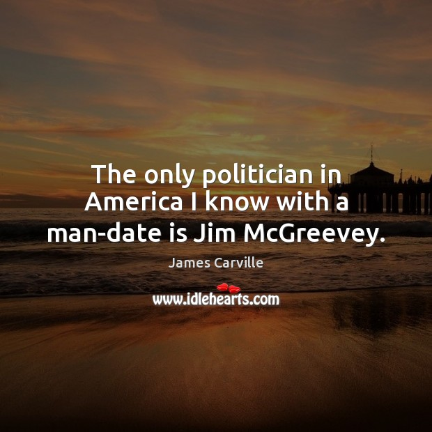 The only politician in America I know with a man-date is Jim McGreevey. James Carville Picture Quote