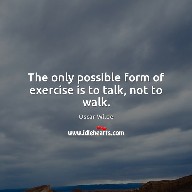 Image, The only possible form of exercise is to talk, not to walk.