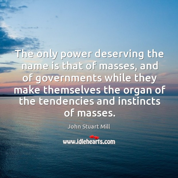 Image, The only power deserving the name is that of masses, and of governments while they