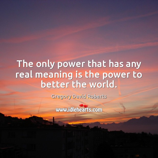 Image about The only power that has any real meaning is the power to better the world.
