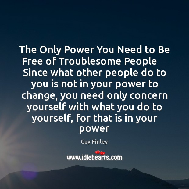 The Only Power You Need to Be Free of Troublesome People     Since Guy Finley Picture Quote