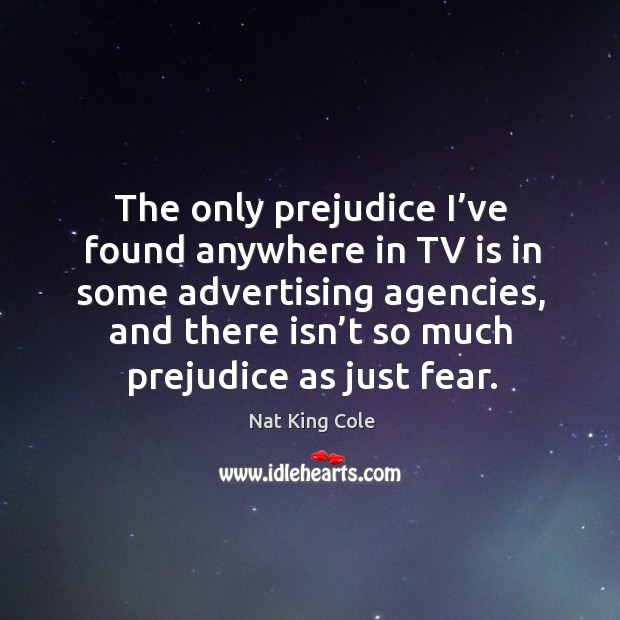 The only prejudice I've found anywhere in tv is in some advertising agencies, and there isn't so much prejudice as just fear. Image
