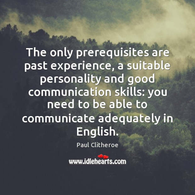 The only prerequisites are past experience, a suitable personality and good communication Paul Clitheroe Picture Quote