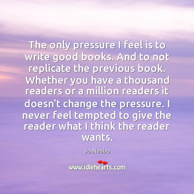 The only pressure I feel is to write good books. And to Jo Nesbo Picture Quote