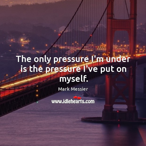 The only pressure I'm under is the pressure I've put on myself. Mark Messier Picture Quote