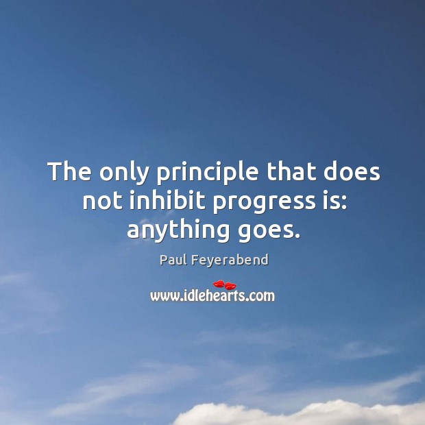 The only principle that does not inhibit progress is: anything goes. Paul Feyerabend Picture Quote