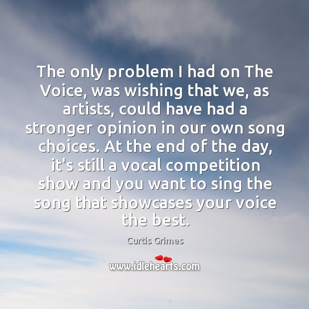 The only problem I had on The Voice, was wishing that we, Curtis Grimes Picture Quote