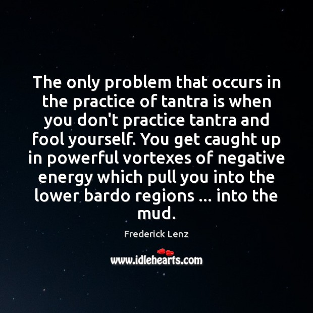The only problem that occurs in the practice of tantra is when Tantra Quotes Image