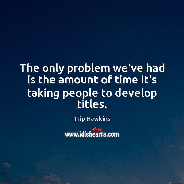 The only problem we've had is the amount of time it's taking people to develop titles. Trip Hawkins Picture Quote