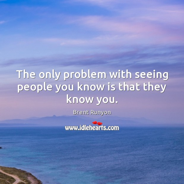 Image, The only problem with seeing people you know is that they know you.