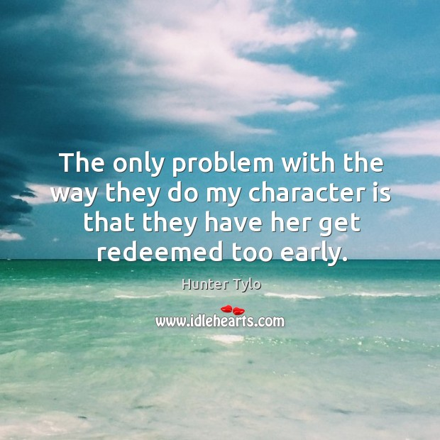 The only problem with the way they do my character is that they have her get redeemed too early. Hunter Tylo Picture Quote