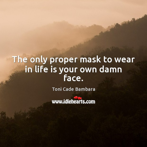 The only proper mask to wear in life is your own damn face. Toni Cade Bambara Picture Quote