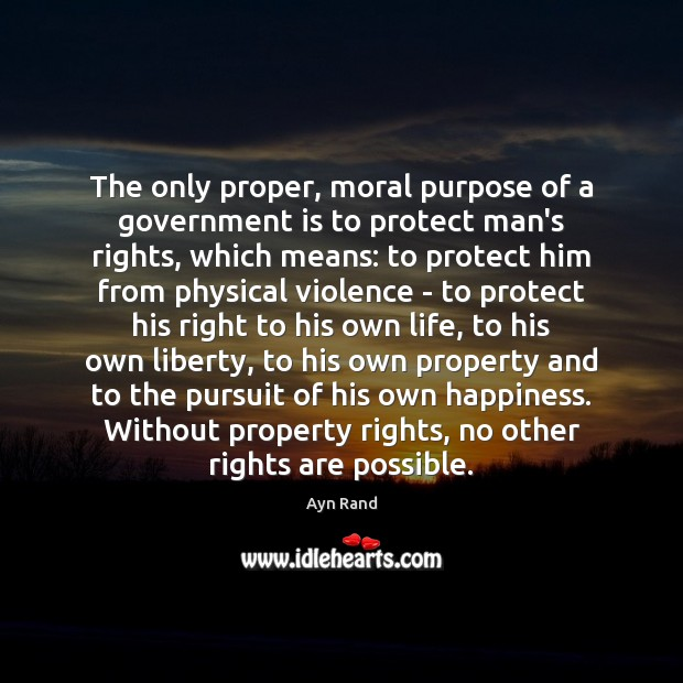 The only proper, moral purpose of a government is to protect man's Image