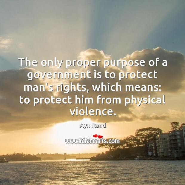 The only proper purpose of a government is to protect man's rights, Ayn Rand Picture Quote