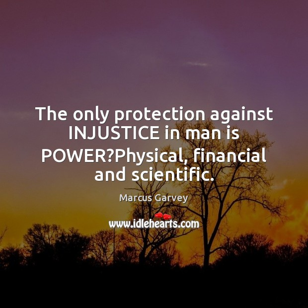 The only protection against INJUSTICE in man is POWER?Physical, financial and scientific. Image